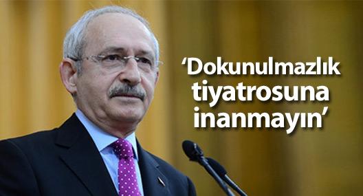 Kılıçdaroğlu: Bu dokunulmazlık tiyatrosuna inanmayın