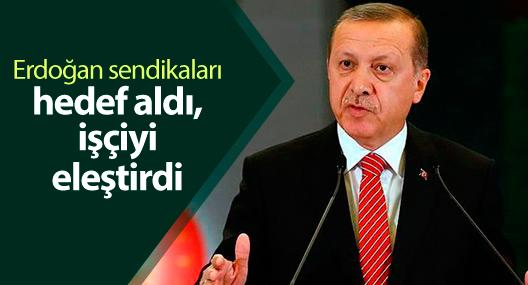 Erdoğan sendikaları hedef aldı, işçiyi eleştirdi