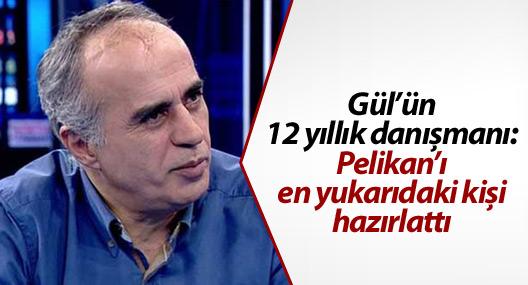 Gül'ün 12 yıllık danışmanı: Pelikan'ı en yukarıdaki kişi hazırlattı