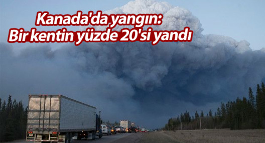 Kanada'da yangın: Bir kentin yüzde 20'si yandı