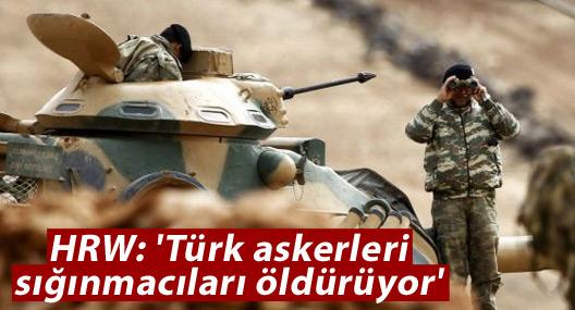 HRW: 'Türk askerleri sığınmacıları öldürüyor'