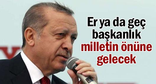 Erdoğan: Er ya da geç başkanlık milletin önüne gelecek