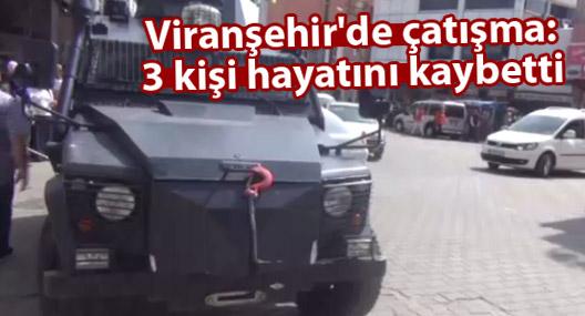 Viranşehir'de çatışma: 3 kişi hayatını kaybetti