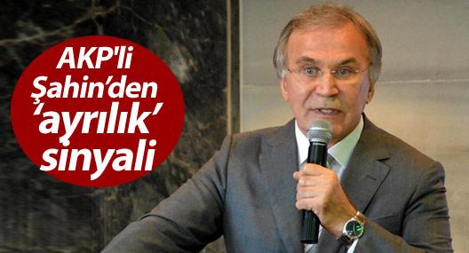 AKP'li Şahin'den 'ayrılık' sinyali