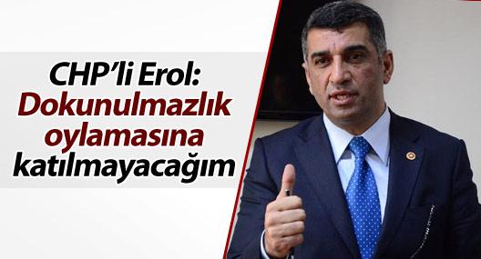 CHP'li Erol: Dokunulmazlık oylamasına katılmayacağım