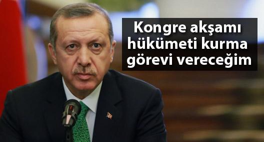 Erdoğan: Kongre akşamı hükümeti kurma görevi vereceğim