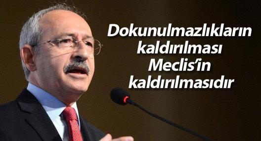Kılıçdaroğlu: Dokunulmazlıkların kaldırılması Meclis'in kaldırılmasıdır