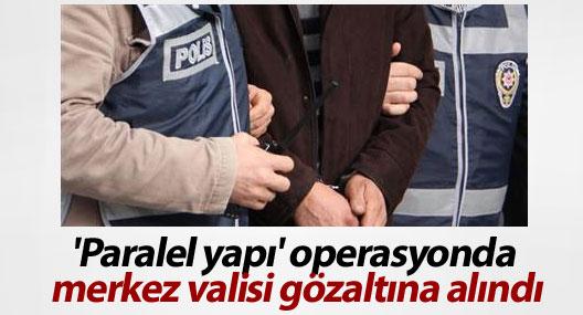 'Paralel yapı' operasyonda merkez valisi gözaltına alındı