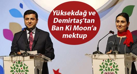 Yüksekdağ ve Demirtaş'tan Ban Ki Moon'a mektup