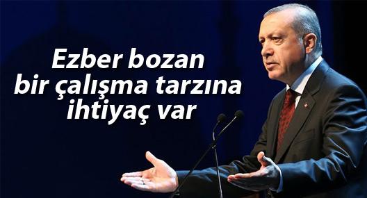 Erdoğan: 'Ezber bozan bir çalışma tarzına ihtiyaç var'