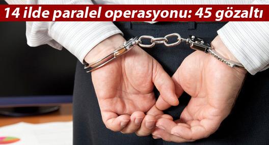 14 ilde paralel operasyonu: 45 gözaltı