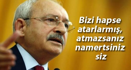 Kılıçdaroğlu: Bizi hapse atarlarmış, atmazsanız namertsiniz siz