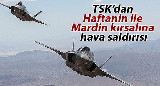 TSK'dan Haftanin ile Mardin kırsalına hava saldırısı