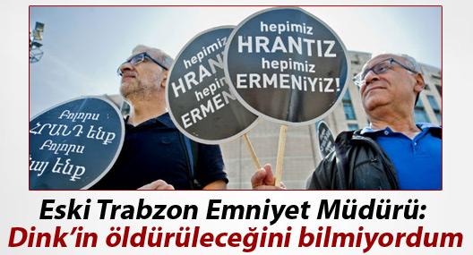 Eski Trabzon Emniyet Müdürü: Dink'in öldürüleceğini bilmiyordum