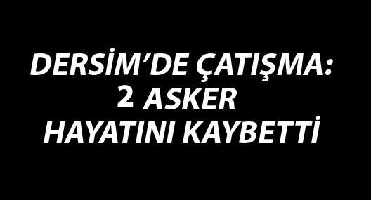 Dersim'de çatışma: 2 asker hayatını kaybetti