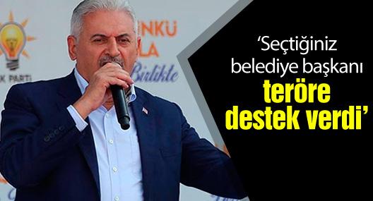 Başbakan Yıldırım: Seçtiğiniz belediye başkanı teröre destek verdi