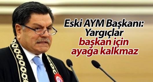 Eski AYM Başkanı Kılıç: Yargıçlar başkan için ayağa kalkmaz, alkışlamaz