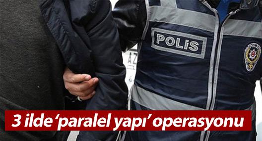 3 ilde eş zamanlı 'paralel yapı' operasyonu: 20 gözaltı