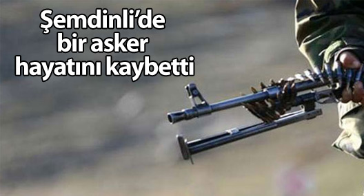 Şemdinli'de bir asker hayatını kaybetti