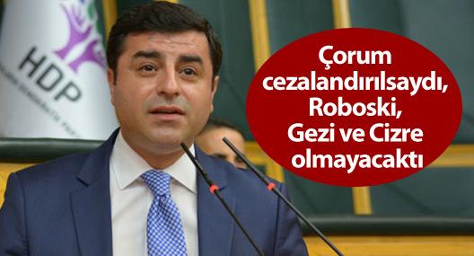 """""""Çorum cezalandırılsaydı, Roboski, Gezi ve Cizre olmayacaktı"""""""