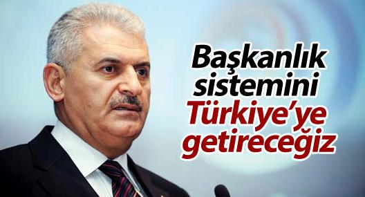Yıldırım: Başkanlık sistemini Türkiye'ye getireceğiz