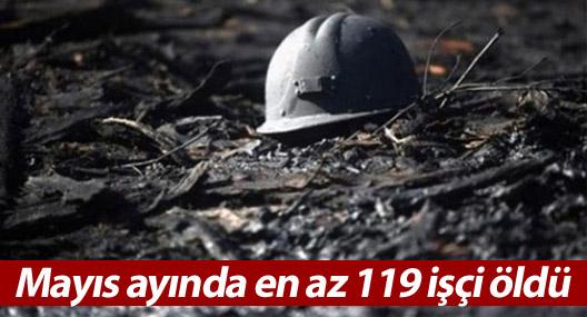 Mayıs ayında en az 119 işçi öldü