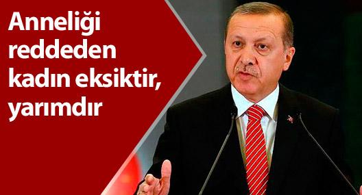 Erdoğan: Anneliği reddeden kadın eksiktir, yarımdır
