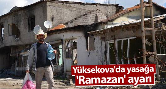 Yüksekova'da yasağa 'Ramazan' ayarı
