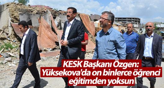 KESK Başkanı Özgen: Yüksekova'da on binlerce öğrenci eğitimden yoksun