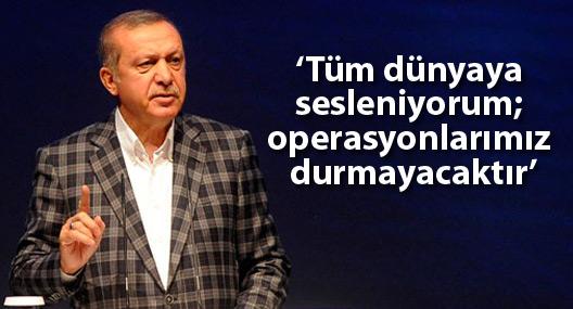 Erdoğan: Tüm dünyaya sesleniyorum; operasyonlarımız durmayacaktır