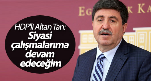 HDP'li Altan Tan: Siyasi çalışmalarıma devam edeceğim