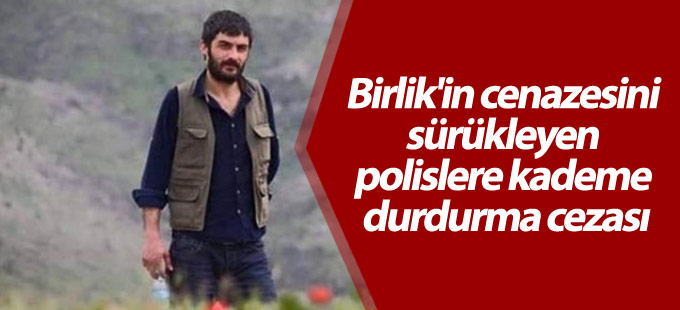 Hacı Birlik'in cenazesini sürükleyen polislere kademe durdurma cezası