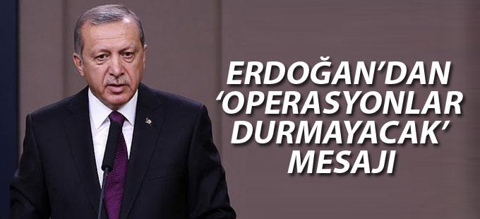 Erdoğan'dan 'Operasyonlar durmayacak' mesajı
