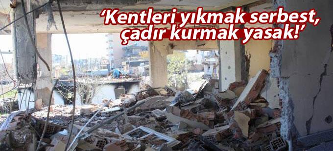 Ayşe Yıldırım: Kentleri yıkmak serbest, çadır kurmak yasak!