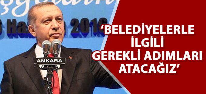 Erdoğan: Belediyelerle ilgili gerekli adımları atacağız