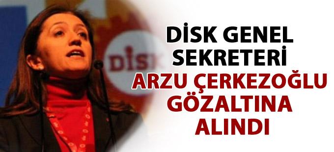 DİSK Genel Sekreteri Arzu Çerkezoğlu gözaltına alındı