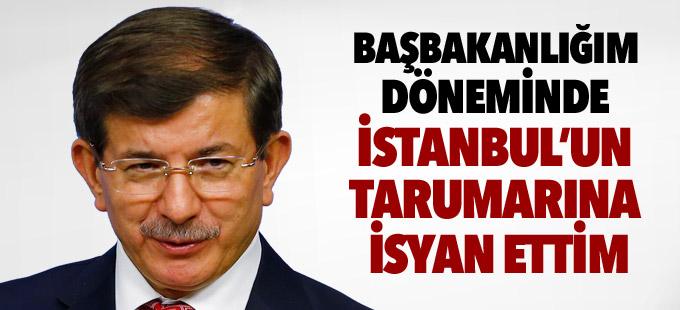 Davutoğlu: Başbakanlığım döneminde de İstanbul'un tarumarına isyan ettim