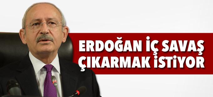Kılıçdaroğlu: Erdoğan iç savaş çıkarmak istiyor