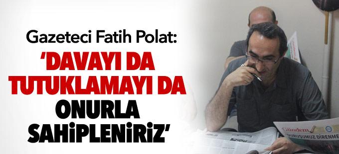 Polat: Davayı da tutuklamayı da onurla sahipleniriz