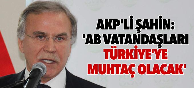 AKP'li Şahin: 'AB vatandaşları Türkiye'ye muhtaç olacak'