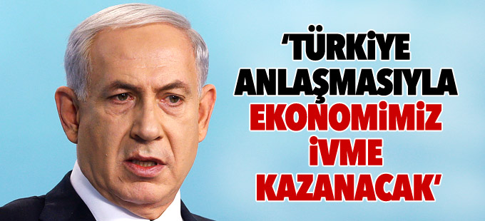 Netanyahu: Türkiye anlaşmasıyla ekonomimiz ivme kazanacak