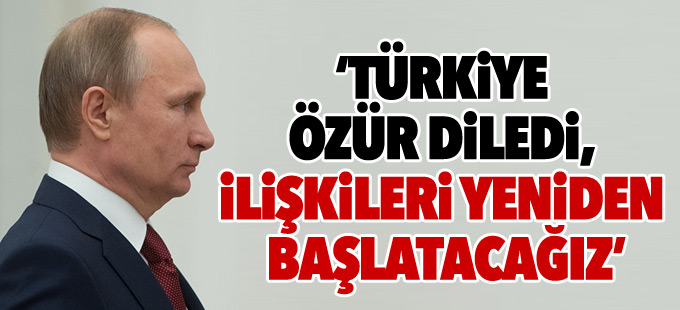 Putin: Türkiye özür diledi, ilişkileri yeniden başlatacağız