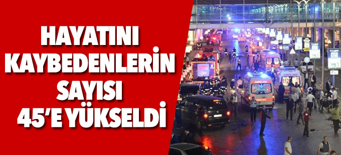 Atatürk Havalimanı saldırısında hayatını kaybedenlerin sayısı 45'e yükseldi