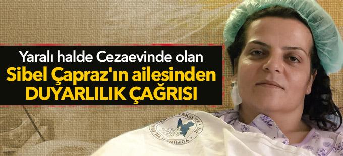 Yaralı hâlde cezaevinde olan Sibel Çapraz'ın ailesinden duyarlılık çağrısı
