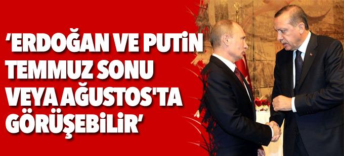"""""""Erdoğan ve Putin Temmuz sonu veya Ağustos'ta görüşebilir"""""""