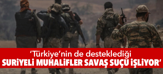'Türkiye'nin de desteklediği Suriyeli muhalifler savaş suçu işliyor'