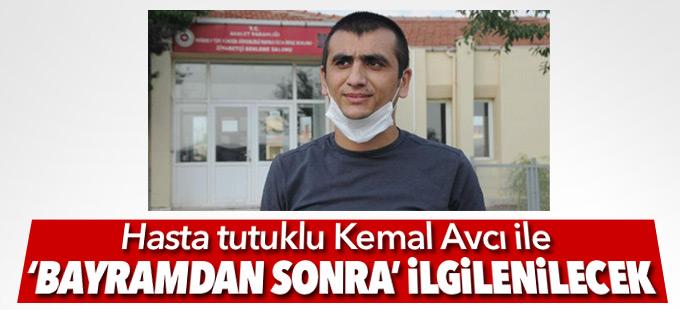 Hasta tutuklu Kemal Avcı ile 'bayramdan sonra' ilgilenilecek