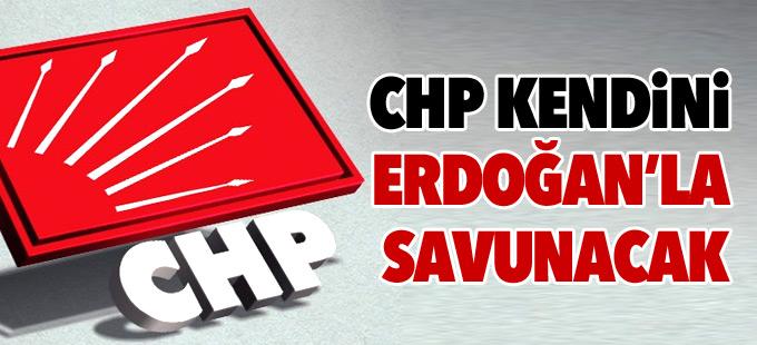 CHP kendini Erdoğan'la savunacak