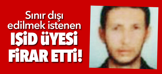 Sınır dışı edilmek istenen IŞİD üyesi firar etti!