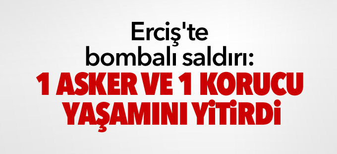 Erciş'te bombalı saldırı: 1 asker 1 korucu yaşamını yitirdi
